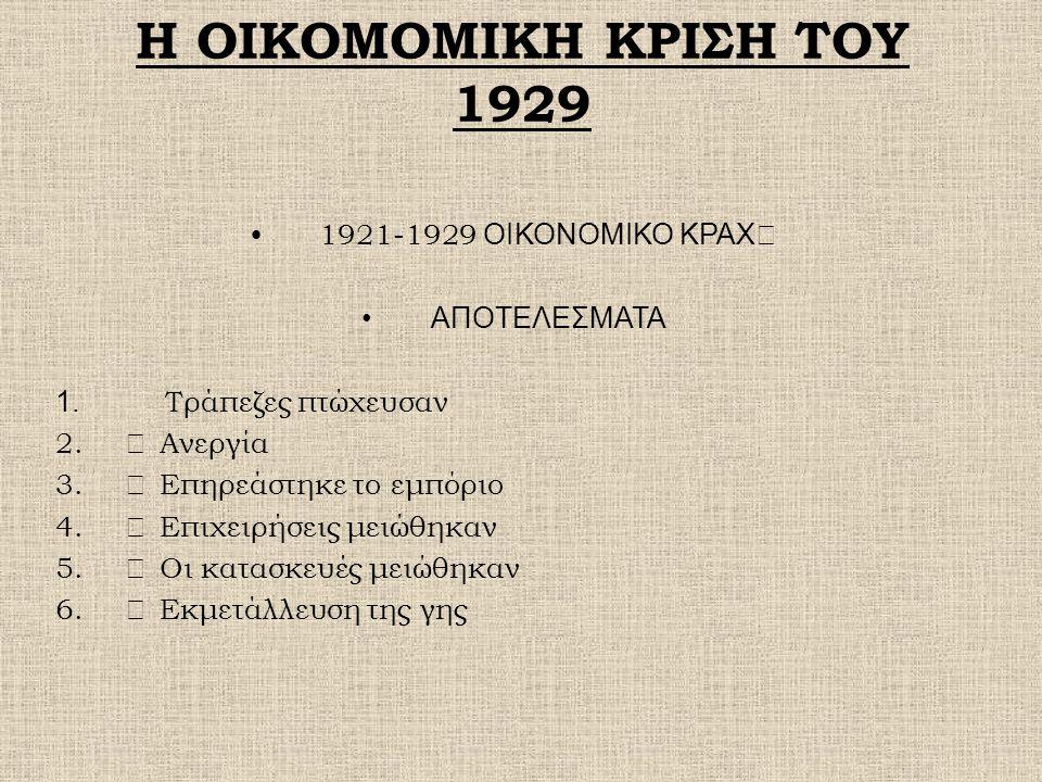 Η ΟΙΚΟΜΟΜΙΚΗ ΚΡΙΣΗ ΤΟΥ 1929 1921-1929 ΟΙΚΟΝΟΜΙΚΟ ΚΡΑΧ  ΑΠΟΤΕΛΕΣΜΑΤΑ 1. Τράπεζες πτώχευσαν 2.  Ανεργία 3.  Επηρεάστηκε το εμπόριο 4.  Επιχειρήσεις
