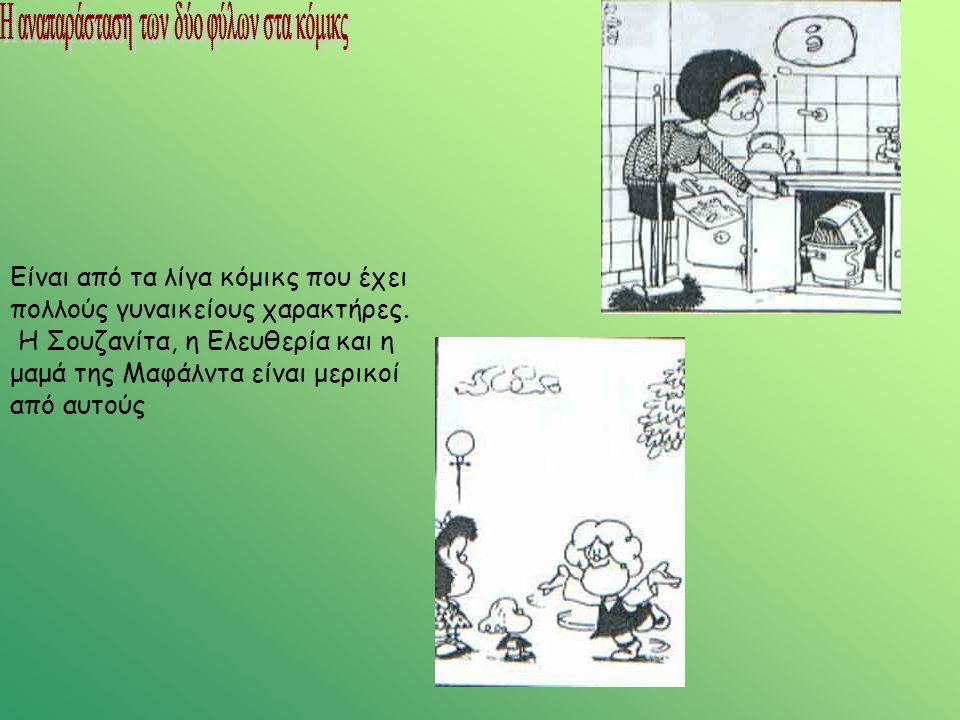 Είναι από τα λίγα κόμικς που έχει πολλούς γυναικείους χαρακτήρες. Η Σουζανίτα, η Ελευθερία και η μαμά της Μαφάλντα είναι μερικοί από αυτούς