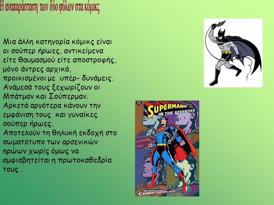 Μια άλλη κατηγορία κόμικς είναι οι σούπερ ήρωες, αντικείμενα είτε θαυμασμού είτε αποστροφής, μόνο άντρες αρχικά, προικισμένοι με υπέρ- δυνάμεις. Ανάμε