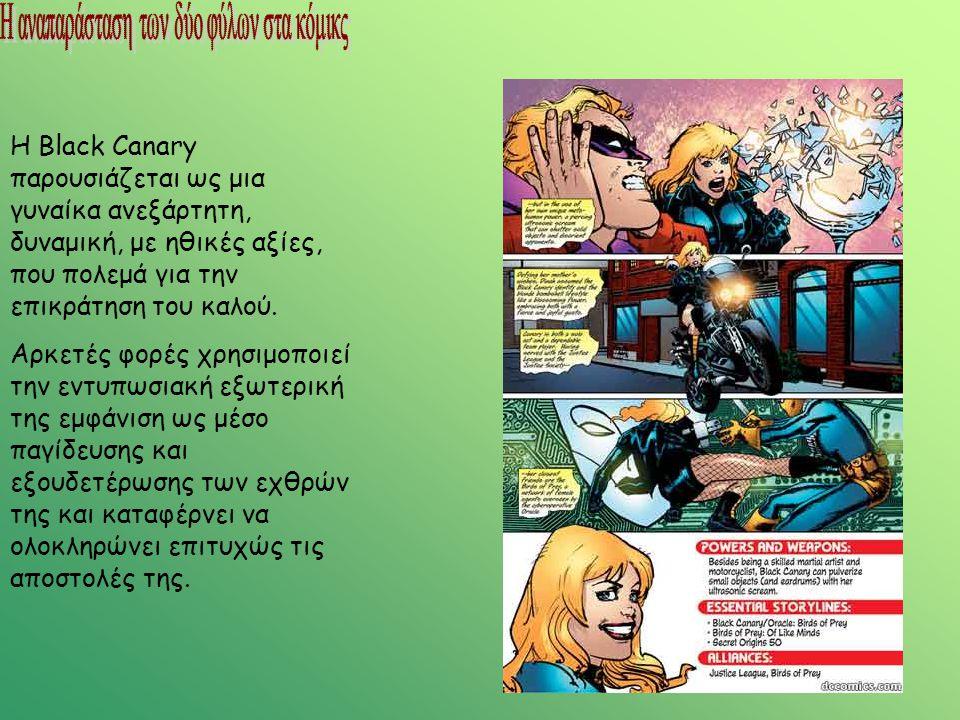 Η Black Canary παρουσιάζεται ως μια γυναίκα ανεξάρτητη, δυναμική, με ηθικές αξίες, που πολεμά για την επικράτηση του καλού. Αρκετές φορές χρησιμοποιεί
