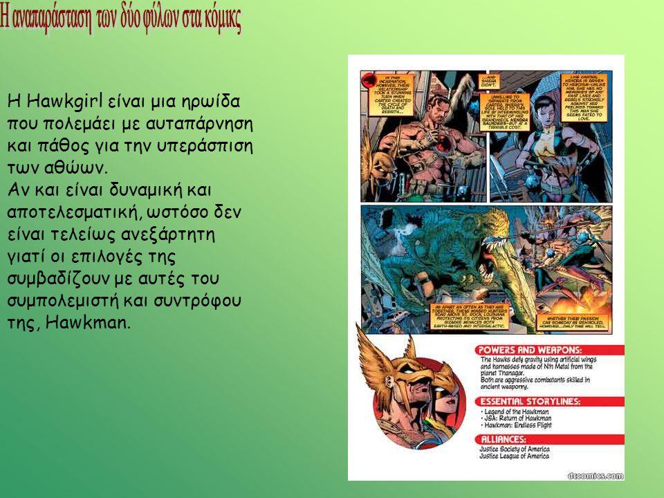 Η Hawkgirl είναι μια ηρωίδα που πολεμάει με αυταπάρνηση και πάθος για την υπεράσπιση των αθώων. Αν και είναι δυναμική και αποτελεσματική, ωστόσο δεν ε