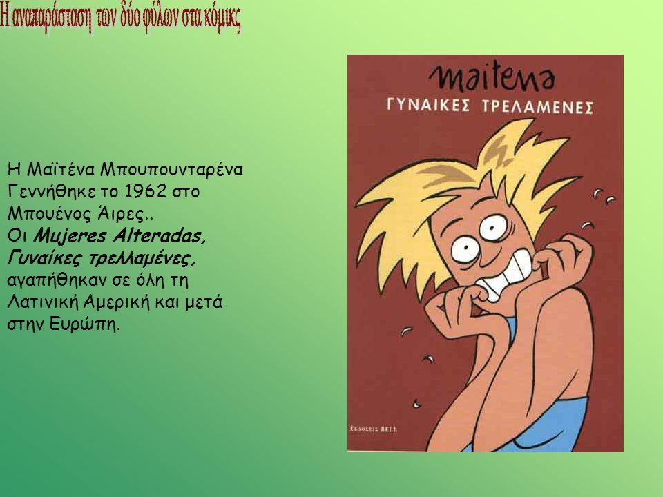 H Μαϊτένα Μπουπουνταρένα Γεννήθηκε το 1962 στο Μπουένος Άιρες.. Οι Mujeres Alteradas, Γυναίκες τρελλαμένες, αγαπήθηκαν σε όλη τη Λατινική Αμερική και