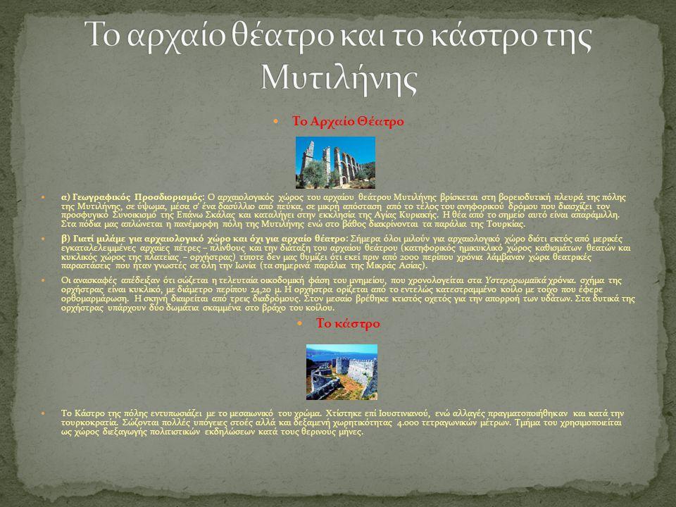 Το Αρχαίο Θέατρο α) Γεωγραφικός Προσδιορισμός: Ο αρχαιολογικός χώρος του αρχαίου θεάτρου Μυτιλήνης βρίσκεται στη βορειοδυτική πλευρά της πόλης της Μυτιλήνης, σε ύψωμα, μέσα σ ένα δασύλλιο από πεύκα, σε μικρή απόσταση από το τέλος του ανηφορικού δρόμου που διασχίζει τον προσφυγικό Συνοικισμό της Επάνω Σκάλας και καταλήγει στην εκκλησία της Αγίας Κυριακής.