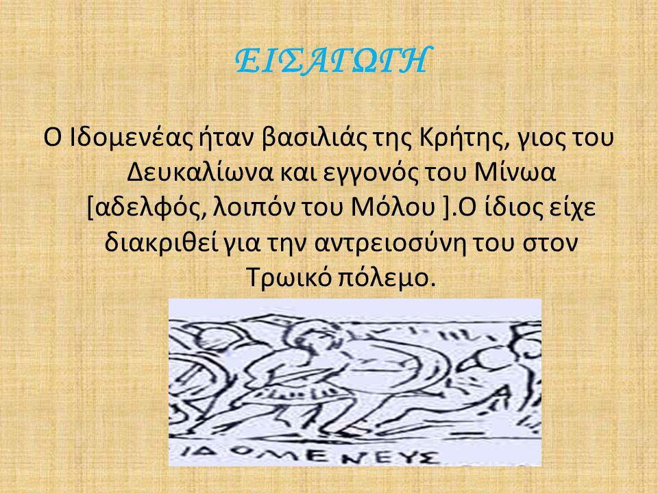 ΕΙΣΑΓΩΓΗ Ο Ιδομενέας ήταν βασιλιάς της Κρήτης, γιος του Δευκαλίωνα και εγγονός του Μίνωα [αδελφός, λοιπόν του Μόλου ].Ο ίδιος είχε διακριθεί για την α
