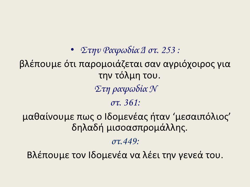 Στην Ραψωδία Δ στ. 253 : βλέπουμε ότι παρομοιάζεται σαν αγριόχοιρος για την τόλμη του. Στη ραψωδία Ν στ. 361: μαθαίνουμε πως ο Ιδομενέας ήταν 'μεσαιπό