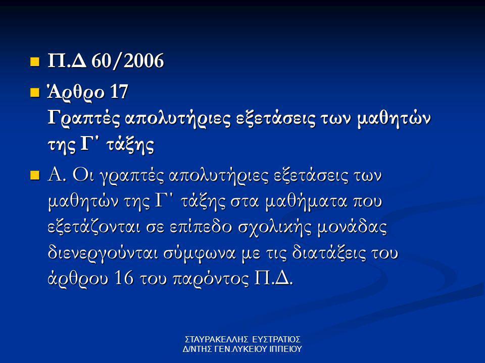 ΣΤΑΥΡΑΚΕΛΛΗΣ ΕΥΣΤΡΑΤΙΟΣ Δ/ΝΤΗΣ ΓΕΝ.ΛΥΚΕΙΟΥ ΙΠΠΕΙΟΥ Π.Δ 60/2006 Π.Δ 60/2006 Άρθρο 17 Γραπτές απολυτήριες εξετάσεις των μαθητών της Γ΄ τάξης Άρθρο 17 Γραπτές απολυτήριες εξετάσεις των μαθητών της Γ΄ τάξης Α.