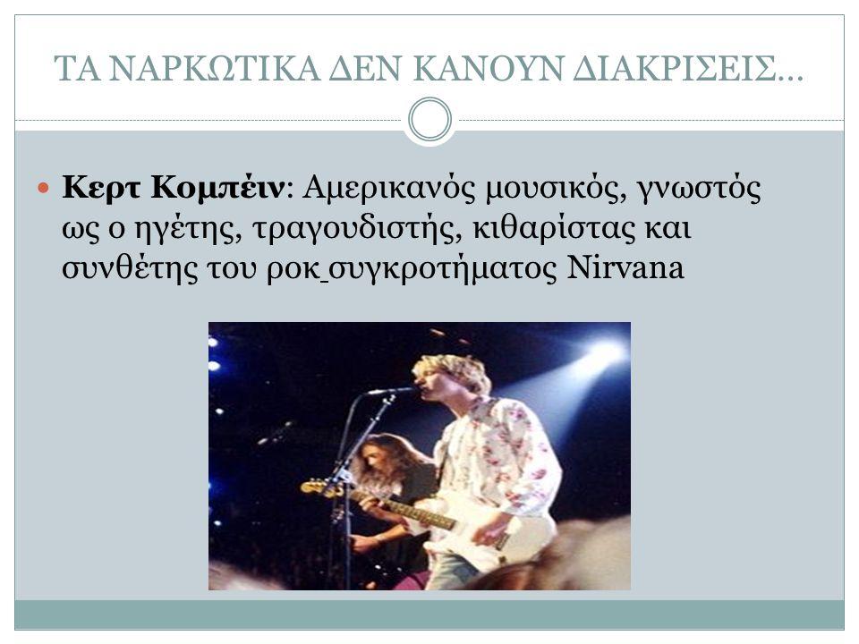 ΤΑ ΝΑΡΚΩΤΙΚΑ ΔΕΝ ΚΑΝΟΥΝ ΔΙΑΚΡΙΣΕΙΣ… Κερτ Κομπέιν: Αμερικανός μουσικός, γνωστός ως ο ηγέτης, τραγουδιστής, κιθαρίστας και συνθέτης του ροκ συγκροτήματο