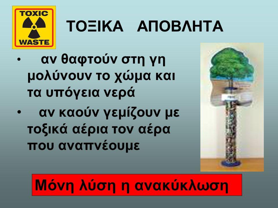 ΤΟΞΙΚΑ ΑΠΟΒΛΗΤΑ αν θαφτούν στη γη μολύνουν το χώμα και τα υπόγεια νερά αν καούν γεμίζουν με τοξικά αέρια τον αέρα που αναπνέουμε Μόνη λύση η ανακύκλωσ