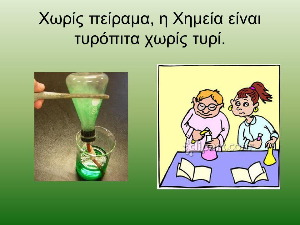 Χωρίς πείραμα, η Χημεία είναι τυρόπιτα χωρίς τυρί.