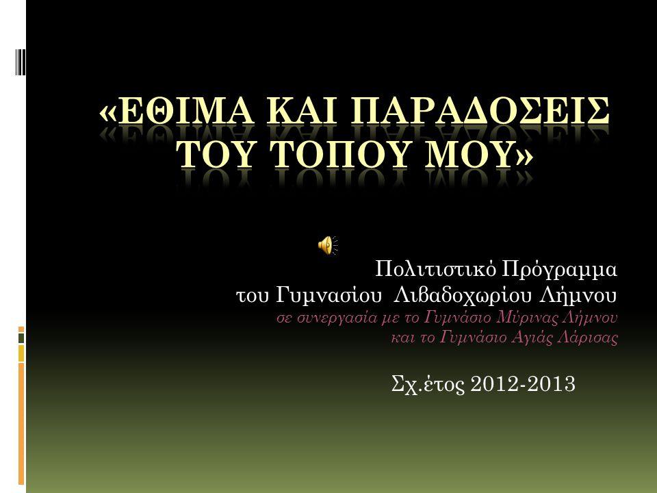 Πολιτιστικό Πρόγραμμα του Γυμνασίου Λιβαδοχωρίου Λήμνου σε συνεργασία με το Γυμνάσιο Μύρινας Λήμνου και το Γυμνάσιο Αγιάς Λάρισας Σχ.έτος 2012-2013