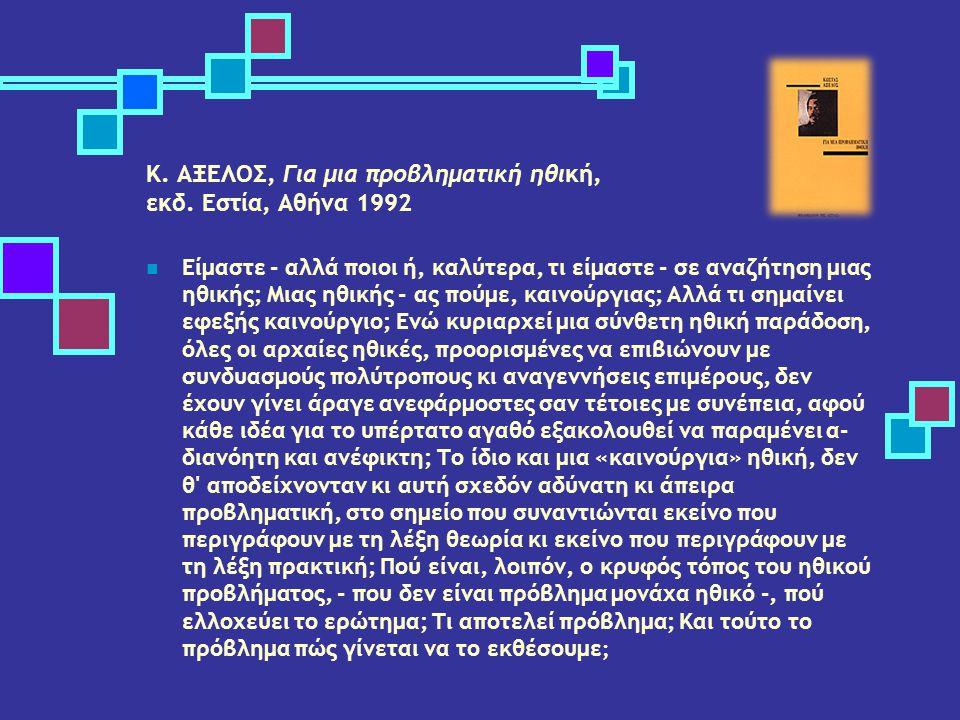 K. ΑΞΕΛΟΣ, Για μια προβληματική ηθική, εκδ. Εστία, Αθήνα 1992 Είμαστε - αλλά ποιοι ή, καλύτερα, τι είμαστε - σε αναζήτηση μιας ηθικής; Μιας ηθικής - α