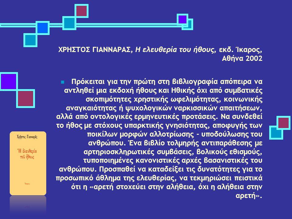 ΧΡΗΣΤΟΣ ΓΙΑΝΝΑΡΑΣ, Η ελευθερία του ήθους, εκδ. Ίκαρος, Αθήνα 2002 Πρόκειται για την πρώτη στη βιβλιογραφία απόπειρα να αντληθεί μια εκδοχή ήθους και Η