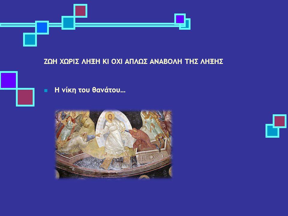 ΖΩΗ ΧΩΡΙΣ ΛΗΞΗ ΚΙ ΟΧΙ ΑΠΛΩΣ ΑΝΑΒΟΛΗ ΤΗΣ ΛΗΞΗΣ Η νίκη του θανάτου…