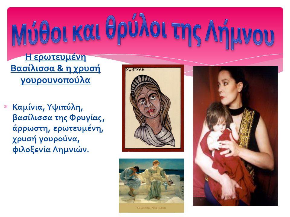 Η ερωτευμένη Βασίλισσα & η χρυσή γουρουνοπούλα  Καμίνια, Υψιπύλη, βασίλισσα της Φρυγίας, άρρωστη, ερωτευμένη, χρυσή γουρούνα, φιλοξενία Λημνιών.