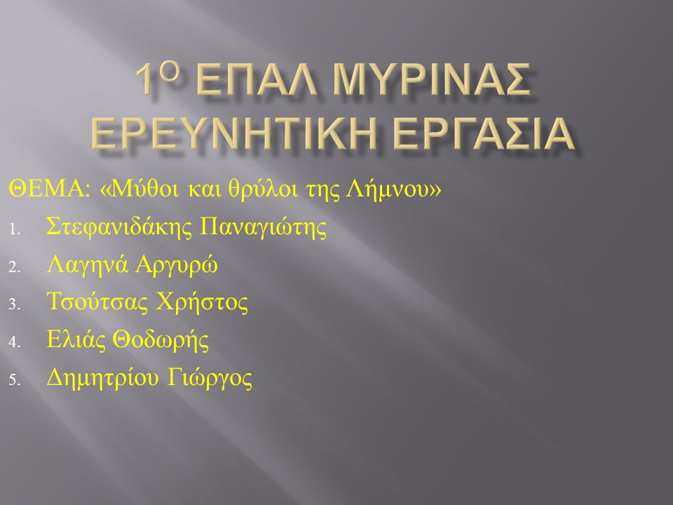 ΘΕΜΑ : « Μύθοι και θρύλοι της Λήμνου » 1. Στεφανιδάκης Παναγιώτης 2. Λαγηνά Αργυρώ 3. Τσούτσας Χρήστος 4. Ελιάς Θοδωρής 5. Δημητρίου Γιώργος