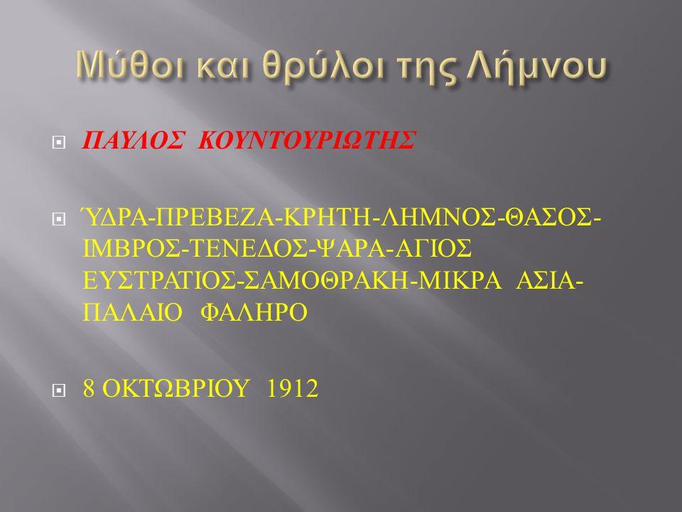  ΠΑΥΛΟΣ ΚΟΥΝΤΟΥΡΙΩΤΗΣ  ΎΔΡΑ - ΠΡΕΒΕΖΑ - ΚΡΗΤΗ - ΛΗΜΝΟΣ - ΘΑΣΟΣ - ΙΜΒΡΟΣ - ΤΕΝΕΔΟΣ - ΨΑΡΑ - ΑΓΙΟΣ ΕΥΣΤΡΑΤΙΟΣ - ΣΑΜΟΘΡΑΚΗ - ΜΙΚΡΑ ΑΣΙΑ - ΠΑΛΑΙΟ ΦΑΛΗΡΟ  8 ΟΚΤΩΒΡΙΟΥ 1912