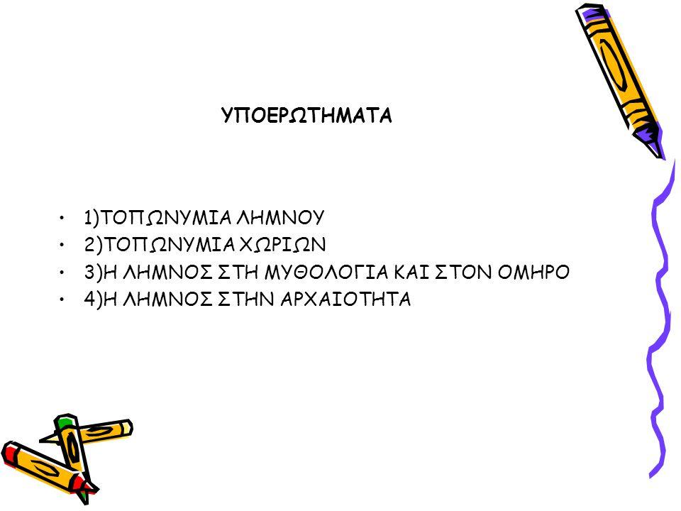 ΥΠΟΕΡΩΤΗΜΑΤΑ 1)ΤΟΠΩΝΥΜΙΑ ΛΗΜΝΟΥ 2)ΤΟΠΩΝΥΜΙΑ ΧΩΡΙΩΝ 3)H ΛΗΜΝΟΣ ΣΤΗ ΜΥΘΟΛΟΓΙΑ ΚΑΙ ΣΤΟΝ ΟΜΗΡΟ 4)Η ΛΗΜΝΟΣ ΣΤΗΝ ΑΡΧΑΙΟΤΗΤΑ