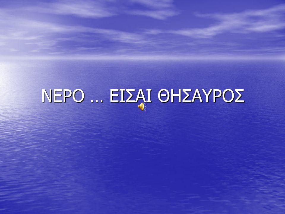 ΝΕΡΟ … ΕΙΣΑΙ ΘΗΣΑΥΡΟΣ