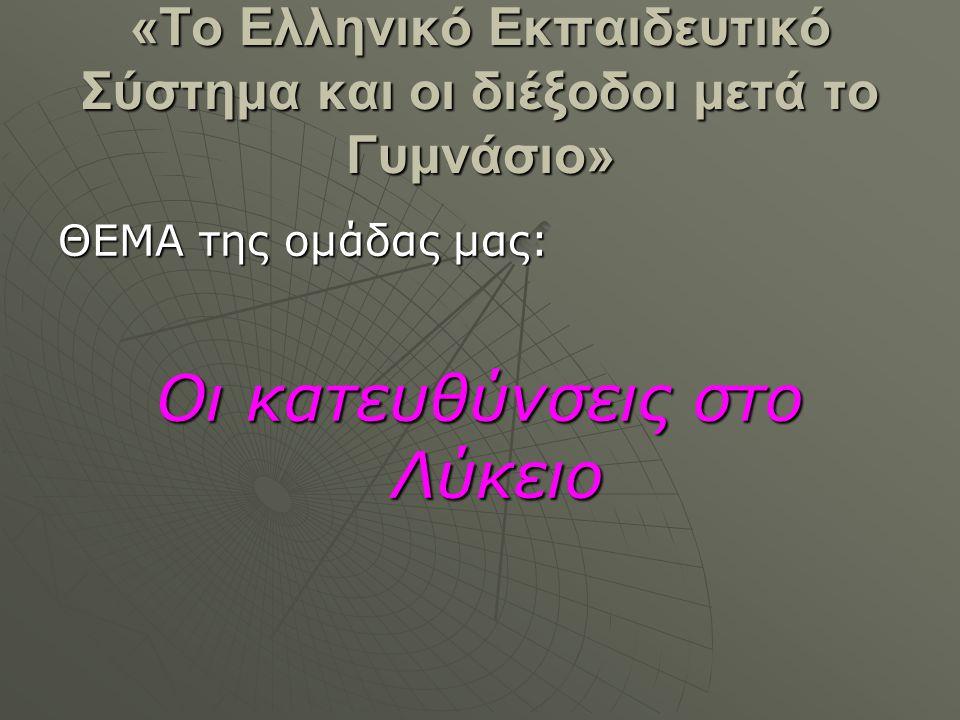 «Το Ελληνικό Εκπαιδευτικό Σύστημα και οι διέξοδοι μετά το Γυμνάσιο» ΘΕΜΑ της ομάδας μας: Οι κατευθύνσεις στο Λύκειο