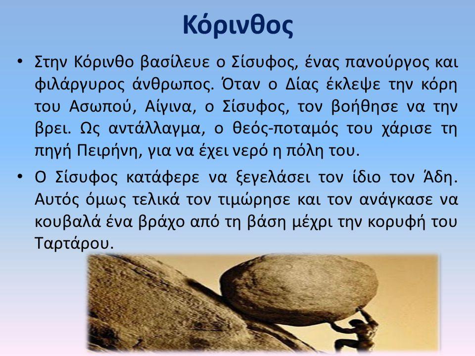 Κόρινθος Στην Κόρινθο βασίλευε ο Σίσυφος, ένας πανούργος και φιλάργυρος άνθρωπος. Όταν ο Δίας έκλεψε την κόρη του Ασωπού, Αίγινα, ο Σίσυφος, τον βοήθη