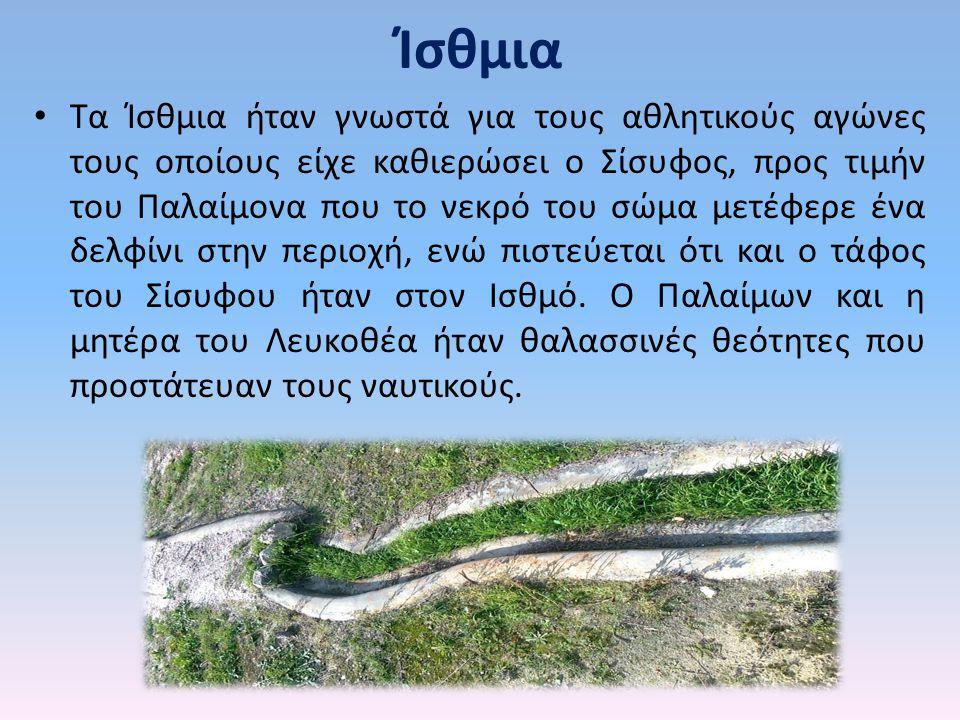 Ίσθμια Τα Ίσθμια ήταν γνωστά για τους αθλητικούς αγώνες τους οποίους είχε καθιερώσει ο Σίσυφος, προς τιμήν του Παλαίμονα που το νεκρό του σώμα μετέφερ
