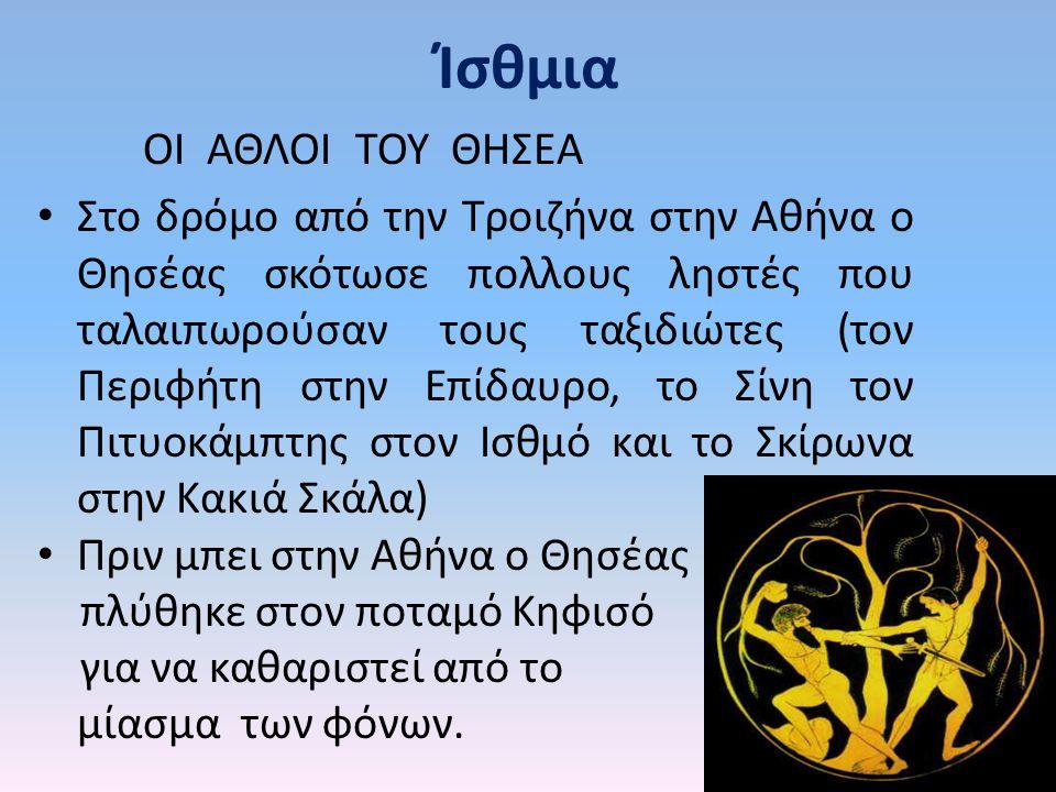 Ίσθμια ΟΙ ΑΘΛΟΙ ΤΟΥ ΘΗΣΕΑ Στο δρόμο από την Τροιζήνα στην Αθήνα ο Θησέας σκότωσε πολλους ληστές που ταλαιπωρούσαν τους ταξιδιώτες (τον Περιφήτη στην Ε