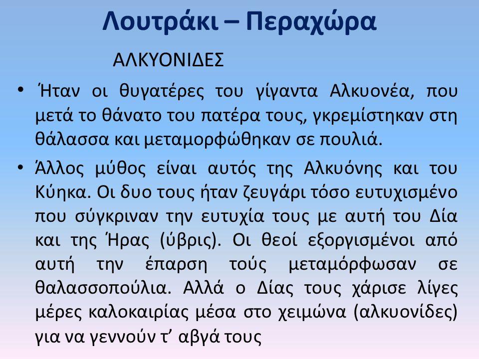 Λουτράκι – Περαχώρα ΑΛΚΥΟΝΙΔΕΣ Ήταν οι θυγατέρες του γίγαντα Αλκυονέα, που μετά το θάνατο του πατέρα τους, γκρεμίστηκαν στη θάλασσα και μεταμορφώθηκαν