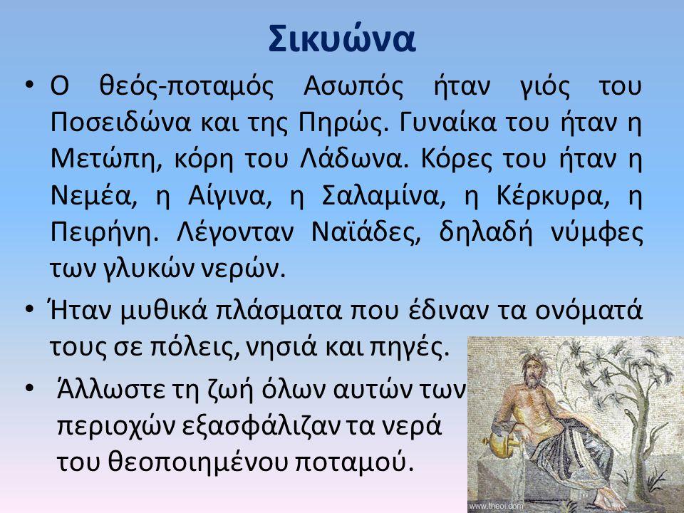 Σικυώνα Ο θεός-ποταμός Ασωπός ήταν γιός του Ποσειδώνα και της Πηρώς. Γυναίκα του ήταν η Μετώπη, κόρη του Λάδωνα. Κόρες του ήταν η Νεμέα, η Αίγινα, η Σ