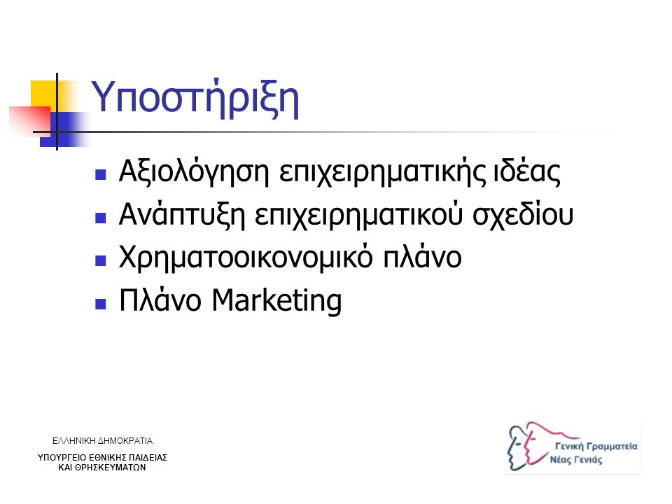 Υποστήριξη Αξιολόγηση επιχειρηματικής ιδέας Ανάπτυξη επιχειρηματικού σχεδίου Χρηματοοικονομικό πλάνο Πλάνο Marketing ΕΛΛΗΝΙΚΗ ΔΗΜΟΚΡΑΤΙΑ ΥΠΟΥΡΓΕΙΟ ΕΘΝΙΚΗΣ ΠΑΙΔΕΙΑΣ ΚΑΙ ΘΡΗΣΚΕΥΜΑΤΩΝ