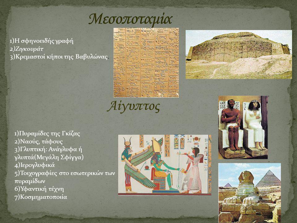 1)Η σφηνοειδής γραφή 2)Ζιγκουράτ 3)Κρεμαστοί κήποι της Βαβυλώνας. Αίγυπτος 1)Πυραμίδες της Γκίζας 2)Ναούς, τάφους 3)Γλυπτική: Ανάγλυφα ή γλυπτά(Μεγάλη