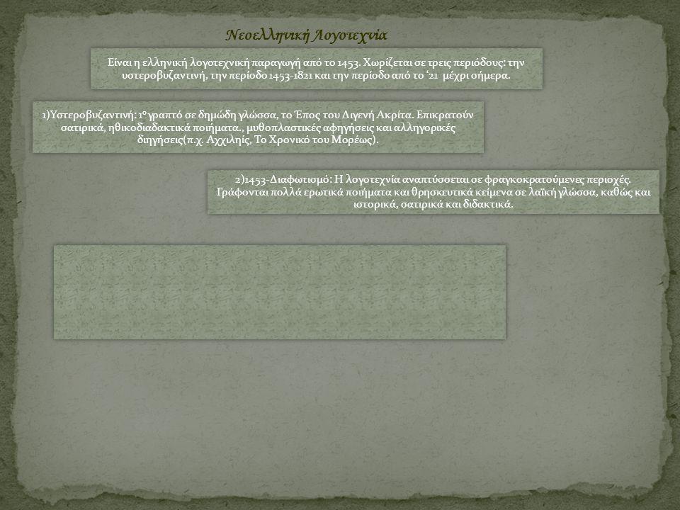 Νεοελληνική Λογοτεχνία Είναι η ελληνική λογοτεχνική παραγωγή από το 1453. Χωρίζεται σε τρεις περιόδους: την υστεροβυζαντινή, την περίοδο 1453-1821 και