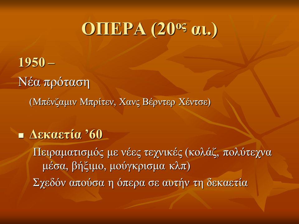 ΟΠΕΡΑ (20 ος αι.) 1950 – Νέα πρόταση (Μπένζαμιν Μπρίτεν, Χανς Βέρντερ Χέντσε) Δεκαετία '60 Δεκαετία '60 Πειραματισμός με νέες τεχνικές (κολάζ, πολύτεχνα μέσα, βήξιμο, μούγκρισμα κλπ) Σχεδόν απούσα η όπερα σε αυτήν τη δεκαετία