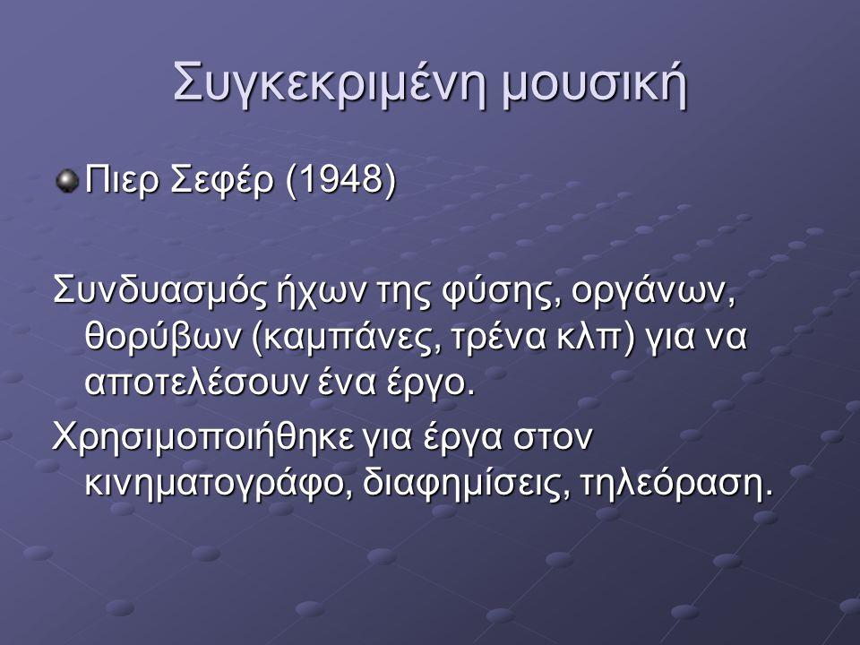 Συγκεκριμένη μουσική Πιερ Σεφέρ (1948) Συνδυασμός ήχων της φύσης, οργάνων, θορύβων (καμπάνες, τρένα κλπ) για να αποτελέσουν ένα έργο. Χρησιμοποιήθηκε