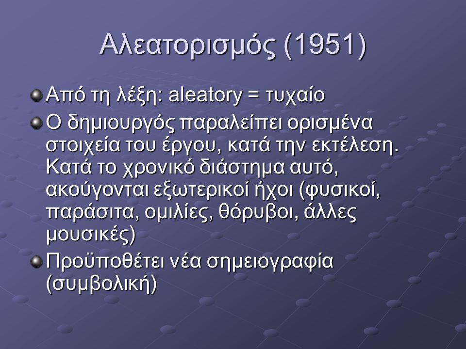 Αλεατορισμός (1951) Από τη λέξη: aleatory = τυχαίο Ο δημιουργός παραλείπει ορισμένα στοιχεία του έργου, κατά την εκτέλεση. Κατά το χρονικό διάστημα αυ
