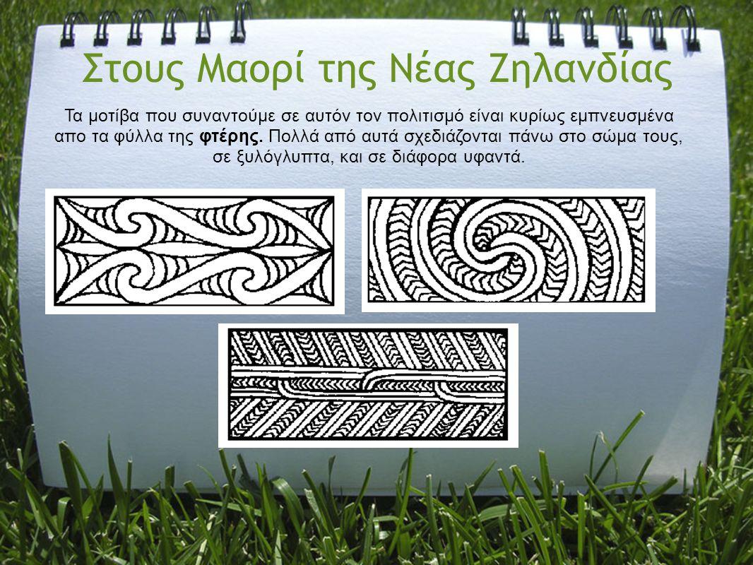 Στους Μαορί της Νέας Ζηλανδίας Τα μοτίβα που συναντούμε σε αυτόν τον πολιτισμό είναι κυρίως εμπνευσμένα απο τα φύλλα της φτέρης. Πολλά από αυτά σχεδιά