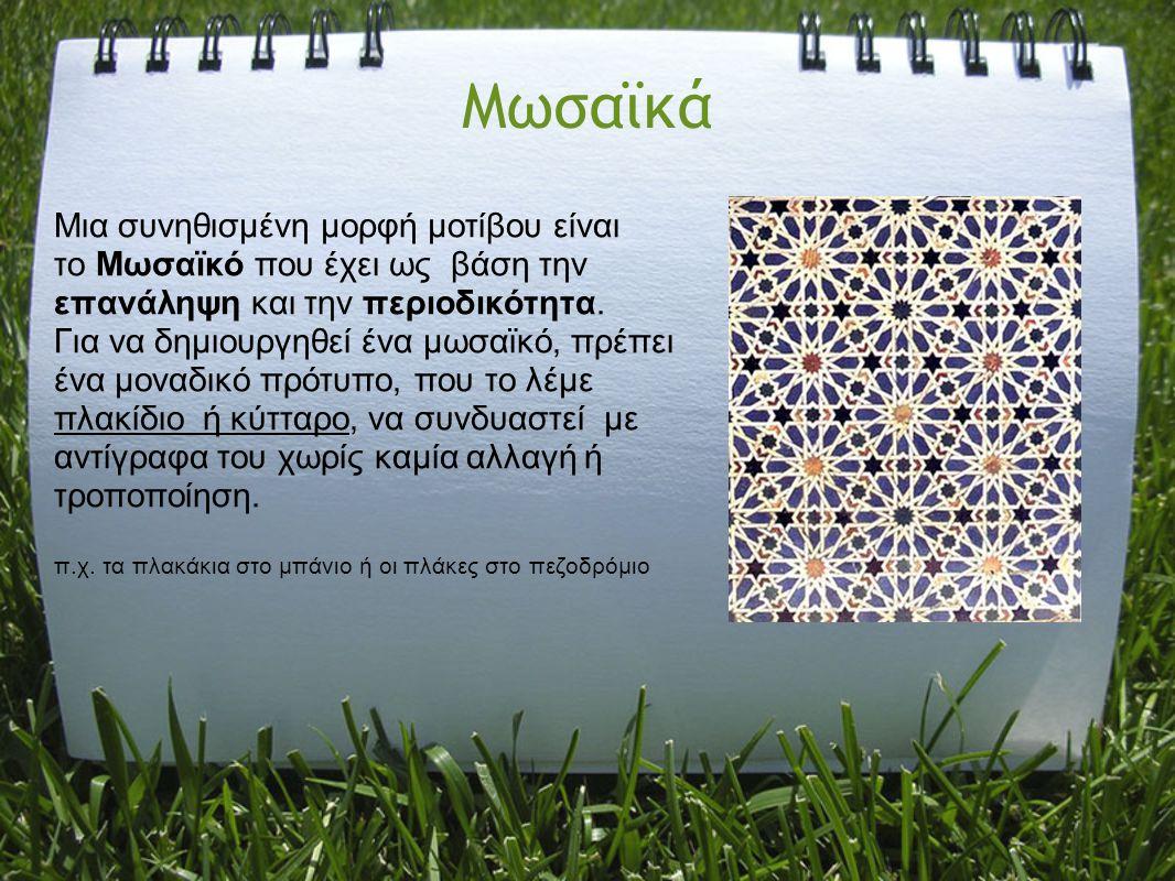 Μωσαϊκά Μια συνηθισμένη μορφή μοτίβου είναι το Μωσαϊκό που έχει ως βάση την επανάληψη και την περιοδικότητα. Για να δημιουργηθεί ένα μωσαϊκό, πρέπει έ
