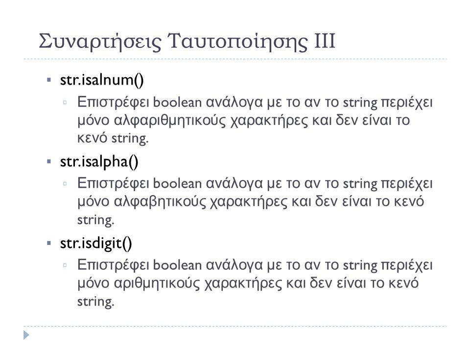 Συναρτήσεις Ταυτοποίησης ΙΙΙ  str.isalnum()   Επιστρέφει boolean ανάλογα με το αν το string περιέχει μόνο αλφαριθμητικούς χαρακτήρες και δεν είναι το κενό string.