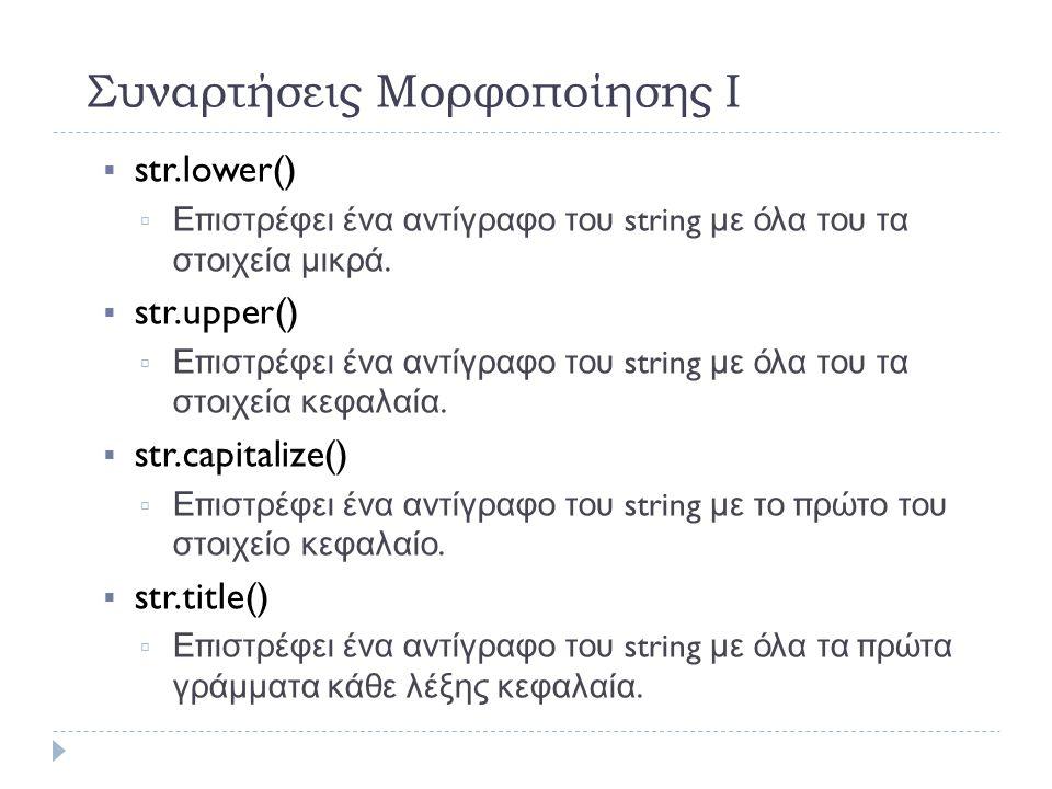 Συναρτήσεις Μορφοποίησης Ι  str.lower()   Επιστρέφει ένα αντίγραφο του string με όλα του τα στοιχεία μικρά.