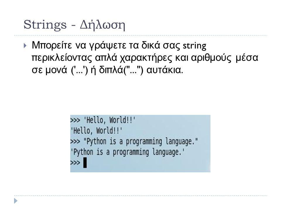 Strings - Δήλωση  Μπορείτε να γράψετε τα δικά σας string περικλείοντας απλά χαρακτήρες και αριθμούς μέσα σε μονά ( ... ) ή διπλά ( ... ) αυτάκια.