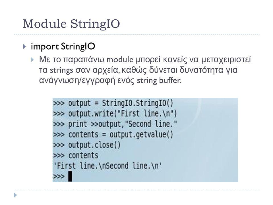 Module StringIO  import StringIO  Με το παραπάνω module μπορεί κανείς να μεταχειριστεί τα strings σαν αρχεία, καθώς δύνεται δυνατότητα για ανάγνωση / εγγραφή ενός string buffer.