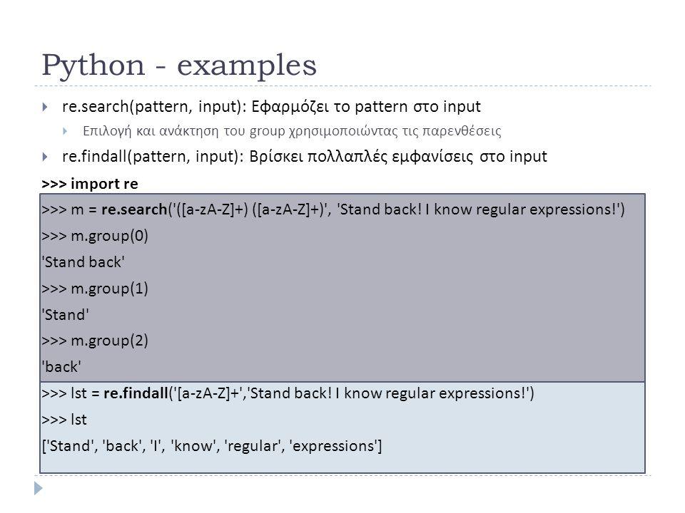 Python - examples  re.search(pattern, input): Εφαρμόζει το pattern στο input  Επιλογή και ανάκτηση του group χρησιμοποιώντας τις παρενθέσεις  re.findall(pattern, input): Βρίσκει πολλαπλές εμφανίσεις στο input >>> import re >>> m = re.search( ([a-zA-Z]+) ([a-zA-Z]+) , Stand back.