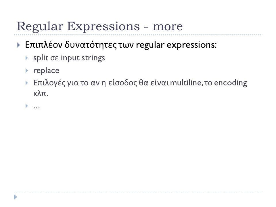 Regular Expressions - more  Επιπλέον δυνατότητες των regular expressions:  split σε input strings  replace  Επιλογές για το αν η είσοδος θα είναι multiline, το encoding κλπ.
