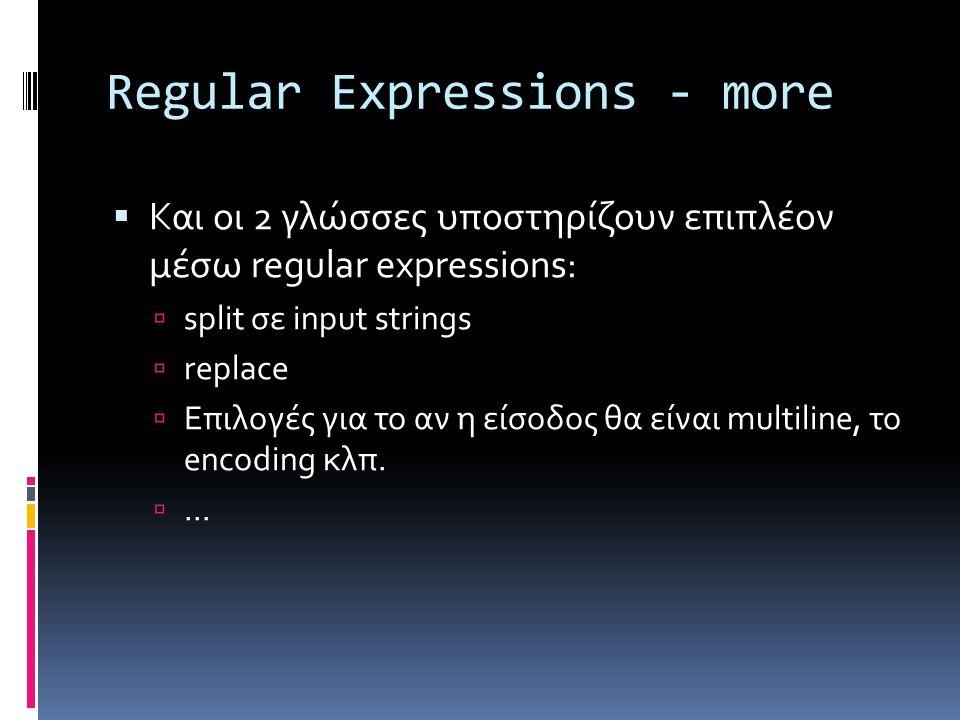 Regular Expressions - more  Και οι 2 γλώσσες υποστηρίζουν επιπλέον μέσω regular expressions:  split σε input strings  replace  Επιλογές για το αν η είσοδος θα είναι multiline, το encoding κλπ.