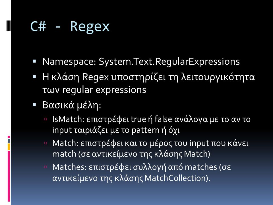 C# - Regex  Namespace: System.Text.RegularExpressions  Η κλάση Regex υποστηρίζει τη λειτουργικότητα των regular expressions  Βασικά μέλη:  IsMatch: επιστρέφει true ή false ανάλογα με το αν το input ταιριάζει με το pattern ή όχι  Match: επιστρέφει και το μέρος του input που κάνει match (σε αντικείμενο της κλάσης Match)  Matches: επιστρέφει συλλογή από matches (σε αντικείμενο της κλάσης MatchCollection).