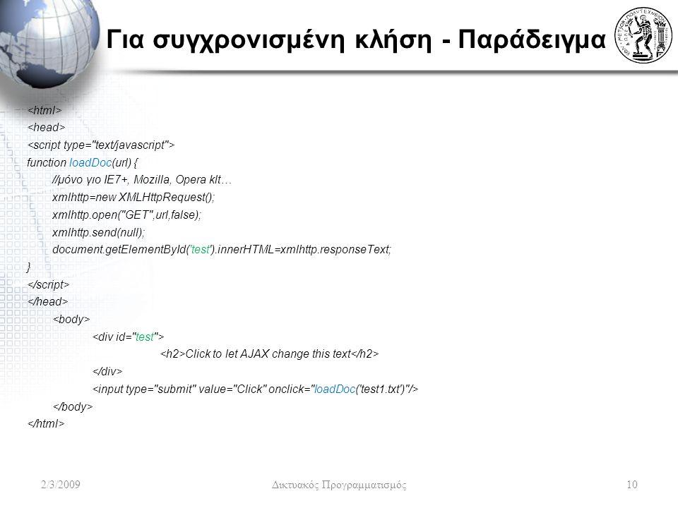 Για συγχρονισμένη κλήση - Παράδειγμα function loadDoc(url) { //μόνο γιο ΙΕ7+, Μοzilla, Opera klt… xmlhttp=new XMLHttpRequest(); xmlhttp.open( GET ,url,false); xmlhttp.send(null); document.getElementById( test ).innerHTML=xmlhttp.responseText; } Click to let AJAX change this text 2/3/2009Δικτυακός Προγραμματισμός10
