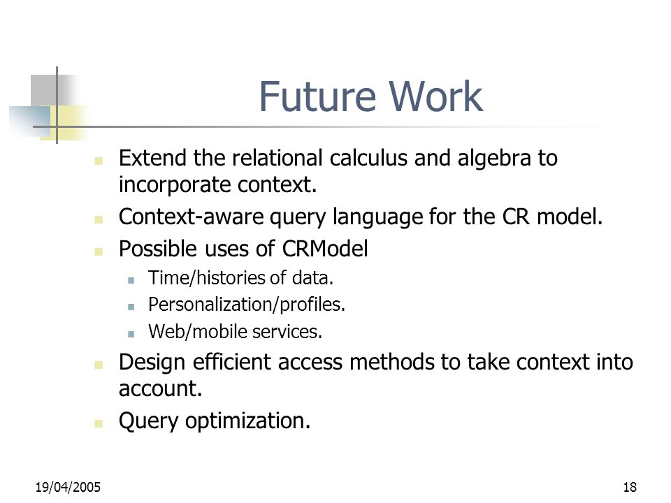 19/04/200518 Future Work Extend the relational calculus and algebra to incorporate context. Context-aware query language for the CR model. Possible us