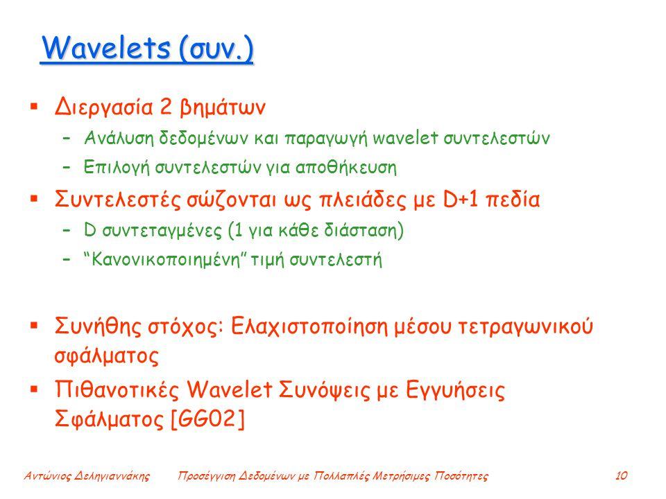 Αντώνιος ΔεληγιαννάκηςΠροσέγγιση Δεδομένων με Πολλαπλές Μετρήσιμες Ποσότητες10 Wavelets (συν.)  Διεργασία 2 βημάτων –Ανάλυση δεδομένων και παραγωγή wavelet συντελεστών –Επιλογή συντελεστών για αποθήκευση  Συντελεστές σώζονται ως πλειάδες με D+1 πεδία –D συντεταγμένες (1 για κάθε διάσταση) – Κανονικοποιημένη τιμή συντελεστή  Συνήθης στόχος: Ελαχιστοποίηση μέσου τετραγωνικού σφάλματος  Πιθανοτικές Wavelet Συνόψεις με Εγγυήσεις Σφάλματος [GG02]