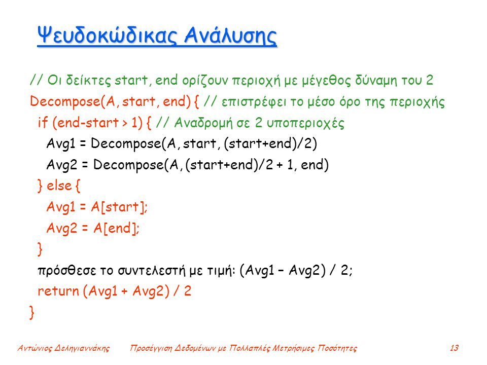 Αντώνιος ΔεληγιαννάκηςΠροσέγγιση Δεδομένων με Πολλαπλές Μετρήσιμες Ποσότητες13 Ψευδοκώδικας Ανάλυσης // Οι δείκτες start, end ορίζουν περιοχή με μέγεθος δύναμη του 2 Decompose(A, start, end) { // επιστρέφει το μέσο όρο της περιοχής if (end-start > 1) { // Αναδρομή σε 2 υποπεριοχές Avg1 = Decompose(A, start, (start+end)/2) Avg2 = Decompose(A, (start+end)/2 + 1, end) } else { Avg1 = A[start]; Αvg2 = A[end]; } πρόσθεσε το συντελεστή με τιμή: (Avg1 – Avg2) / 2; return (Avg1 + Avg2) / 2 }