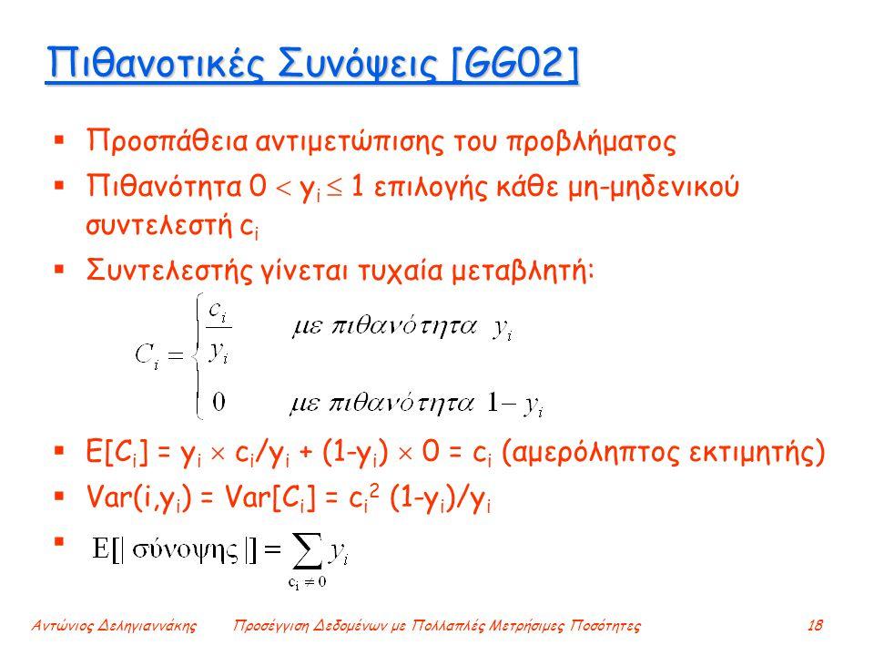 Αντώνιος ΔεληγιαννάκηςΠροσέγγιση Δεδομένων με Πολλαπλές Μετρήσιμες Ποσότητες18 Πιθανοτικές Συνόψεις [GG02]  Προσπάθεια αντιμετώπισης του προβλήματος  Πιθανότητα 0  y i  1 επιλογής κάθε μη-μηδενικού συντελεστή c i  Συντελεστής γίνεται τυχαία μεταβλητή:  E[C i ] = y i  c i /y i + (1-y i )  0 = c i (αμερόληπτος εκτιμητής)  Var(i,y i ) = Var[C i ] = c i 2 (1-y i )/y i 