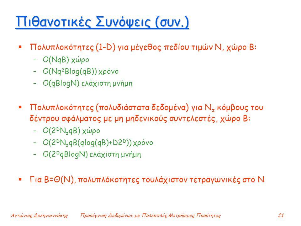 Αντώνιος ΔεληγιαννάκηςΠροσέγγιση Δεδομένων με Πολλαπλές Μετρήσιμες Ποσότητες21 Πιθανοτικές Συνόψεις (συν.)  Πολυπλοκότητες (1-D) για μέγεθος πεδίου τιμών N, χώρο B: –O(NqB) χώρο –Ο(Nq 2 Blog(qB)) χρόνο –O(qBlogN) ελάχιστη μνήμη  Πολυπλοκότητες (πολυδιάστατα δεδομένα) για N z κόμβους του δέντρου σφάλματος με μη μηδενικούς συντελεστές, χώρο B: –O(2 D N z qB) χώρο –Ο(2 D N z qB(qlog(qB)+D2 D )) χρόνο –O(2 D qBlogN) ελάχιστη μνήμη  Για B=Θ(Ν), πολυπλόκοτητες τουλάχιστον τετραγωνικές στο Ν